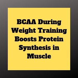 BCAA During Weight Training Boosts Protein Synthesis in Muscle