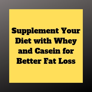 Supplement Your Diet with Whey and Casein for Better Fat Loss