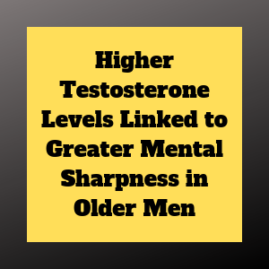 Higher Testosterone Levels Linked to Greater Mental Sharpness in Older Men